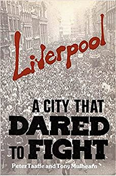 Liverpool A City That Dared To Fight by [Taaffe, Peter, Mulhearn, Tony]