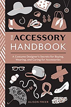 The Accessory Handbook: A Costume Designer's Secrets for Buying, Wearing, and Caring for Accessories by [Freer, Alison]