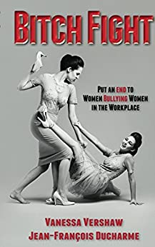 Bitch Fight: Put and End to Women Bullying Women in the Workplace by [Ducharme, Jean-Francois, Vershaw, Vanessa]