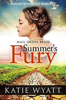 Mail Order Bride: Summer's Fury: Inspirational Historical Western (Pioneer Wilderness Romance series Book 1) by [Wyatt, Katie]