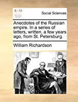 Anecdotes of the Russian Empire. in a Series of Letters, Written, a Few Years Ago, from St. Petersburg.