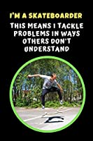 I'm A Skateboarder.. This Means I Tackle Problems In Ways Others Don't Understand: Skateboarding Novelty Lined Notebook / Journal To Write In Perfect Gift Item (6 x 9 inches)