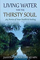 LIVING WATER FOR THE THIRSTY SOUL: 365 STORIES OF HOPE HEALTH & HEALING