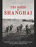 The Battle of Shanghai: The History and Legacy of the Battle that Started the Second Sino-Japanese War