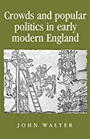 Crowds and Popular Politics in Early Modern England (Politics, Culture and Society in Ealy Modern Britain)