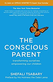 The Conscious Parent: Transforming Ourselves, Empowering Our Children by [Tsabary, Shefali]