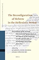 The Reconfiguration of Hebrew in the Hellenistic Period: Proceedings of the Seventh International Symposium on the Hebrew of the Dead Sea Scrolls and Ben Sira at Strasbourg University, June 2014 (Studies on the Texts of the Desert of Judah)