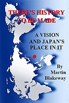 [Blakeway, Martin]のThere's History To Be Made: A Vision and Japan's Place In It (English Edition)