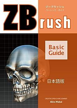 [涌井晃, 涌井晃]のZBrush Basic Guide 日本語版: ZBrushの基礎を学んで3DCGモデリングを始めよう。 (creative open share seminer)