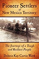 Pioneer Settlers of New Mexico Territory: The Journeys of a Tough and Resilient People
