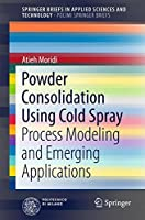 Powder Consolidation Using Cold Spray: Process Modeling and Emerging Applications (SpringerBriefs in Applied Sciences and Technology)