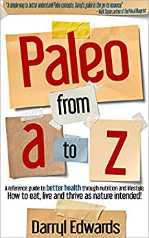 Paleo from A to Z: A reference guide to better health through nutrition and lifestyle. How to eat, live and thrive as nature intended! by [Edwards, Darryl]