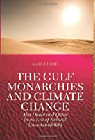 The Gulf Monarchies and Climate Change: Abu Dhabi and Qatar in an Era of Natural Unsustainability (Power and Politics in the Gulf)