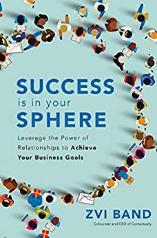 Success Is in Your Sphere: Leverage the Power of Relationships to Achieve Your Business Goals by [Band, Zvi]