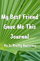 My Best Friend Gave Me This Journal: He Is Pretty Awesome Notebook, Journal, Diary (110 Pages, Blank, Lined 6 x 9)