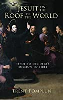 Jesuit on the Roof of the World: Ippolito Desideri's Mission to Tibet, 1716-1721