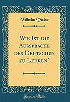 Wie Ist Die Aussprache Des Deutschen Zu Lehren? (Classic Reprint)