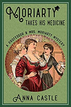 Moriarty Takes His Medicine (A Professor & Mrs. Moriarty Mystery Book 2) by [Castle, Anna]