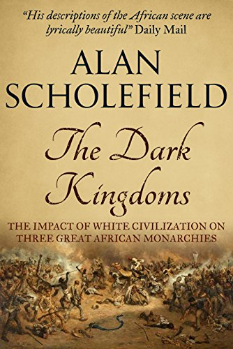 The Dark Kingdoms: The Impact of White Civilisations on Three Great African Monarchies by [Scholefield, Alan]