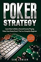 Poker Strategy: Learn How to Make a Second Income Playing Poker from Home - Even if You're a Complete Beginner (No Limit Hold'Em)
