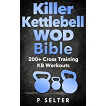 Kettlebell: Killer Kettlebell WOD Bible: 200+ Cross Training KB Workouts (Kettlebell, Kettlebell Workouts, Simple and Sinister, Kettlebell Training, Kettlebell Swing, Kettlebell Exercises, WODs)