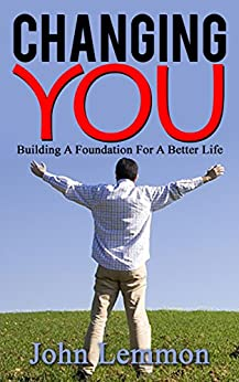 Changing You: Building A Foundation For A Better Life by [Lemmon, John]