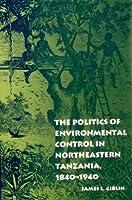 The Politics of Environmental Control in Northeastern Tanzania, 1840-1940 (UNIVERSITY OF PENNSYLVANIA PRESS ETHNOHISTORY SERIES)