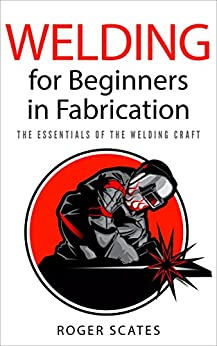 Welding for Beginners in Fabrication: The Essentials of the Welding Craft by [Scates, Roger]