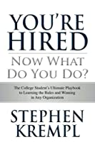 You're Hired - Now What Do You Do?: The College Students Ultimate Playbook to Learning the Rules and Winning in Any Organization