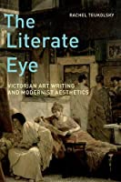 The Literate Eye: Victorian Art Writing and Modernist Aesthetics