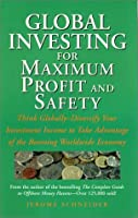 Global Investing for Maximum Profit and Safety: Think Globally - Diversify Your Investment Income to Take Advantage of the Booming Worldwide Economy