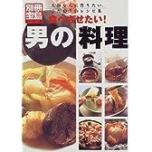 食べさせたい!男の料理―大切な人に作りたい、こだわりのレシピ集 (別冊宝島 (478))