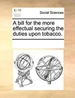 A Bill for the More Effectual Securing the Duties Upon Tobacco.