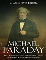 Michael Faraday: The Life and Legacy of the Influential 19th Century Scientist Who Pioneered Electromagnetism