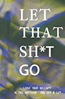 Let That Sh*t Go: Lined Notebook Journal -A Journal To Leave Your Bullsh*t In It And Get A Happy Life / Funny Quote Let That Sh*t Go Great Gift - 120 Pages - Large (6 x 9 inches)
