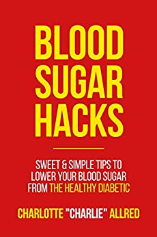 """Blood Sugar Hacks: Sweet & Simple Tips To Lower Your Blood Sugar (The Healthy Diabetic Book 1) by [Allred, Charlotte """"Charlie""""]"""