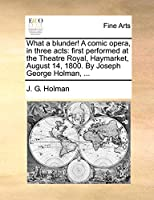 What a Blunder! a Comic Opera, in Three Acts: First Performed at the Theatre Royal, Haymarket, August 14, 1800. by Joseph George Holman, ...