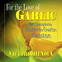For the Love of... Garlic: The Complete Guide to Garlic Cuisine