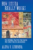How Russia Really Works: The Informal Practices That Shaped Post-Soviet Politics And Business (Culture And Society After Socialism)