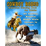 Cowboy Rodeo: Grayscale Coloring Book for Adults: 45 Cowboy, Western, Rodeo Style Images to Color