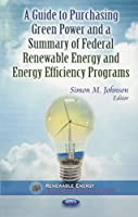 A Guide to Purchasing Green Power and a Summary of Federal Renewable Energy and Energy Efficiency Programs (Renewable Energy: Research, Development and Policies: Energy Policies, Politics and Prices)