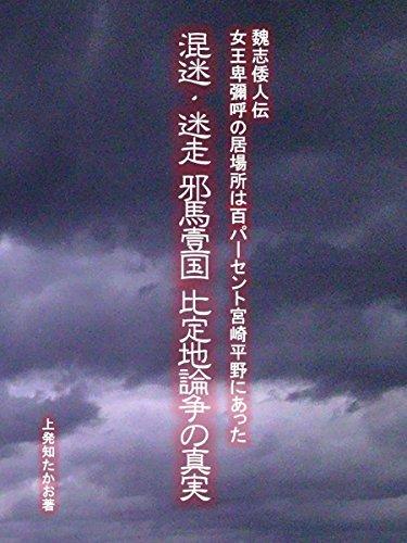 混迷・迷走「邪馬壹国」比定地論争の真実: 魏志倭人伝の女王卑彌呼の居場所は100パーセント宮崎平野にあった