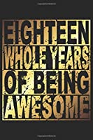 Eighteen Whole Years Of Being Awesome: Blank Lined Journal, Gold, Happy 18th Birthday Notebook, Diary, Logbook, Perfect Gift For 18 Year Old Boys And Girls