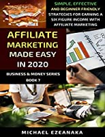 Affiliate Marketing Made Easy In 2020: Simple, Effective And Beginner Friendly Strategies For Earning A Six-Figure Income With Affiliate Marketing (Business & Money Series)
