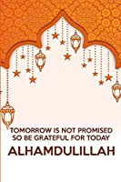 Tomorrow is not promised so be grateful for today alhamdulillah: Daily Gratitude Journal for Muslims | Alhamdulillah for today with Daily Salat Tracker