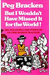 But I Wouldn't Have Missed it for the World: The Pleasures and Perils of an Unseasoned Traveller Hardcover