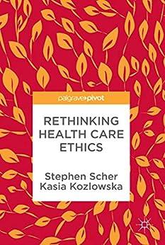 Rethinking Health Care Ethics by [Scher, Stephen, Kozlowska, Kasia]