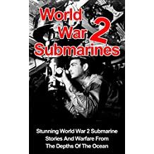 World War 2 Submarines: Stunning World War 2 Submarine Stories And Warfare From The Depths Of The Ocean