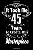 It Took Me 45 Years to Create this Masterpiece: 45 Year Old Birthday Gift Journal / Notebook / Diary / Thanksgiving & Christmas Gift. Funny Birthday gift for Men & Women