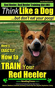 Red Heeler, Red Heeler Training AAA AKC: | Think Like a Dog, but Don't Eat Your Poop! | Red Heeler Breed Expert Training |: Here's EXACTLY How To Train Your Red Heeler Dog by [Pearce (Red Heeler Training), Paul Allen]
